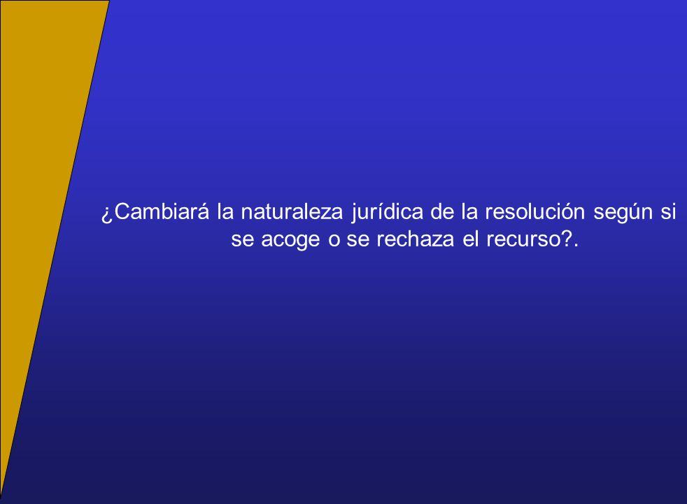 ¿Cambiará la naturaleza jurídica de la resolución según si se acoge o se rechaza el recurso?.