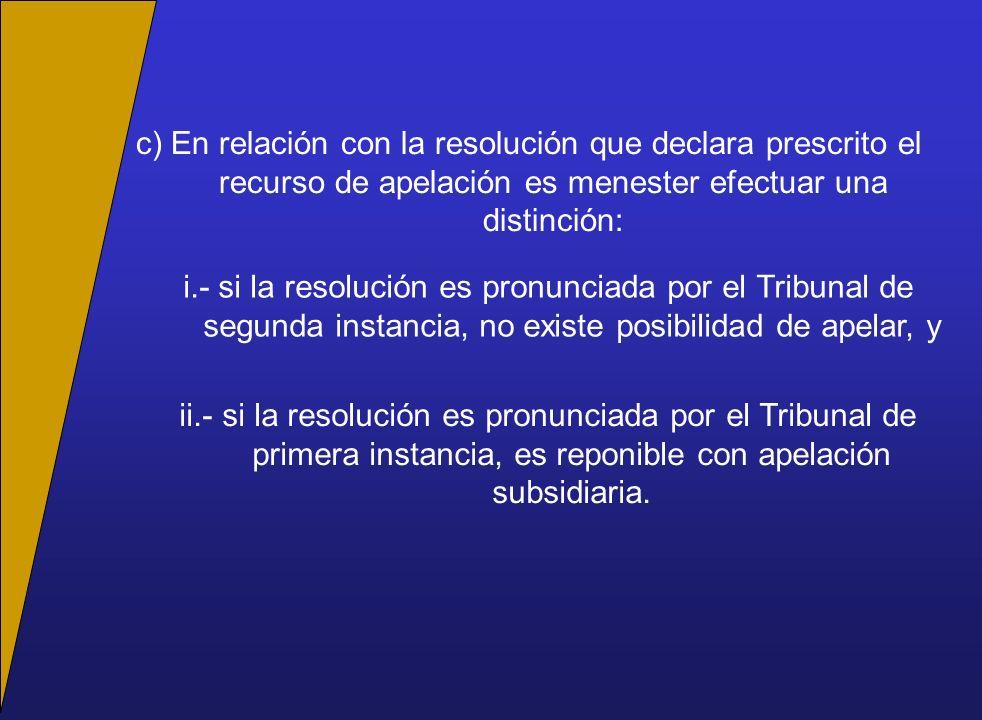 c) En relación con la resolución que declara prescrito el recurso de apelación es menester efectuar una distinción: i.- si la resolución es pronunciada por el Tribunal de segunda instancia, no existe posibilidad de apelar, y ii.- si la resolución es pronunciada por el Tribunal de primera instancia, es reponible con apelación subsidiaria.