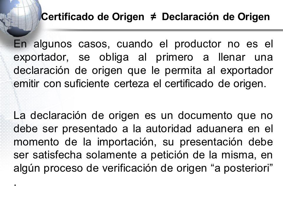Certificado de Origen Declaración de Origen En algunos casos, cuando el productor no es el exportador, se obliga al primero a llenar una declaración de origen que le permita al exportador emitir con suficiente certeza el certificado de origen.