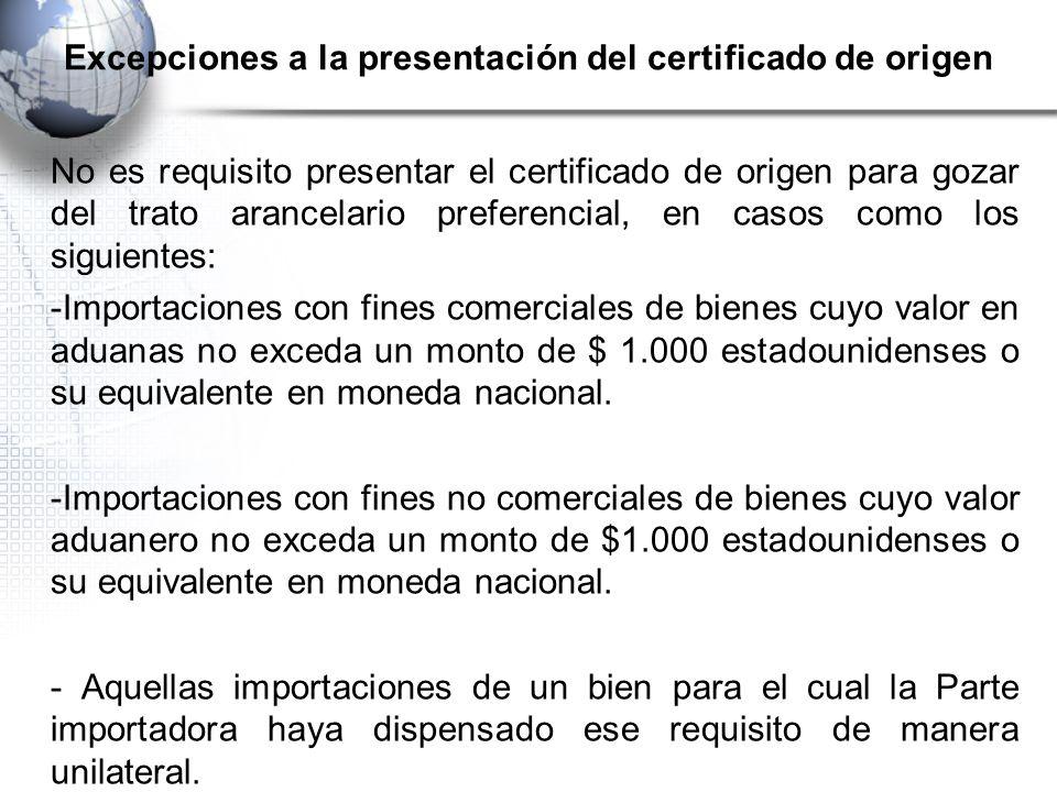 Excepciones a la presentación del certificado de origen No es requisito presentar el certificado de origen para gozar del trato arancelario preferencial, en casos como los siguientes: -Importaciones con fines comerciales de bienes cuyo valor en aduanas no exceda un monto de $ 1.000 estadounidenses o su equivalente en moneda nacional.