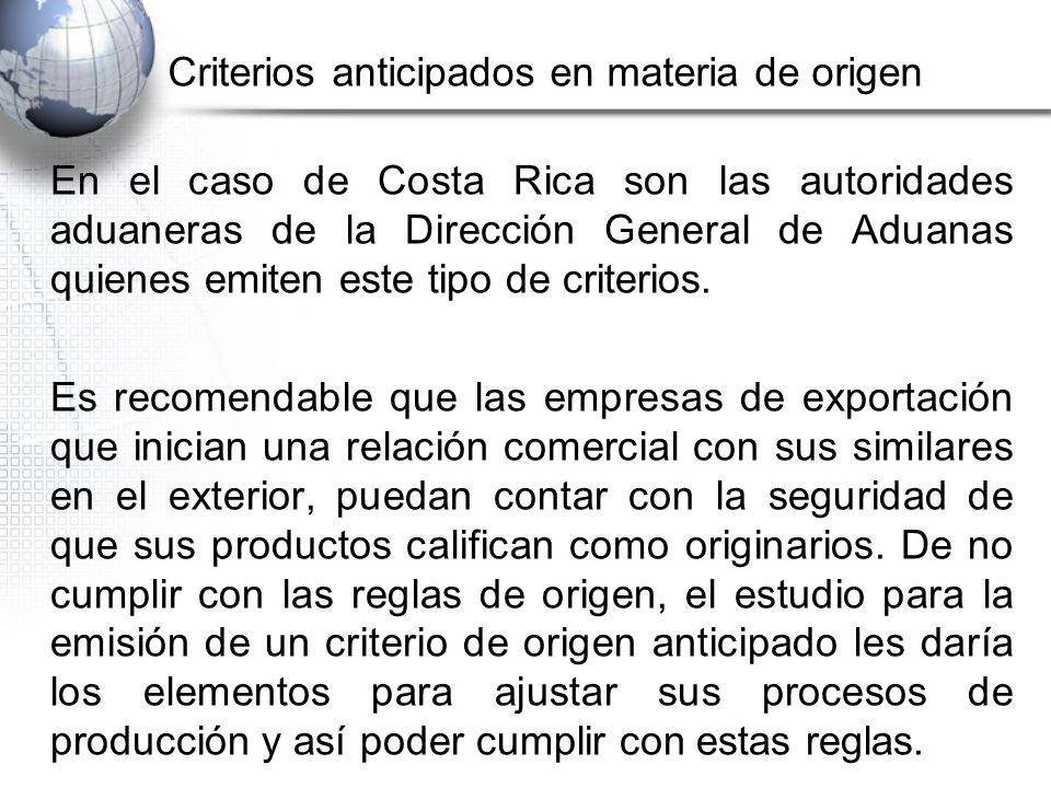 Criterios anticipados en materia de origen En el caso de Costa Rica son las autoridades aduaneras de la Dirección General de Aduanas quienes emiten este tipo de criterios.