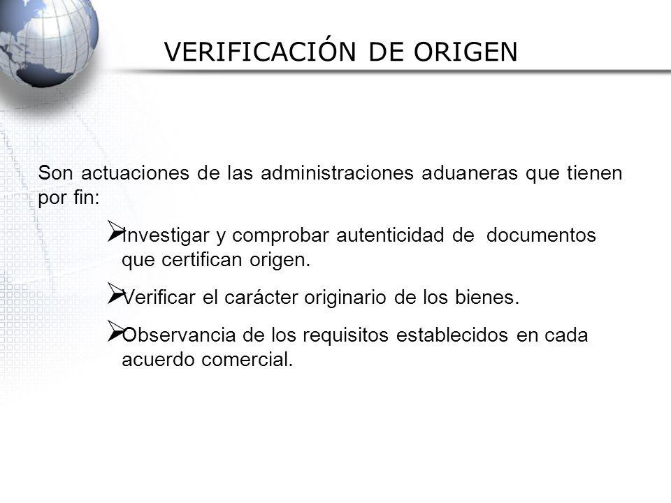 VERIFICACIÓN DE ORIGEN Son actuaciones de las administraciones aduaneras que tienen por fin: Investigar y comprobar autenticidad de documentos que certifican origen.