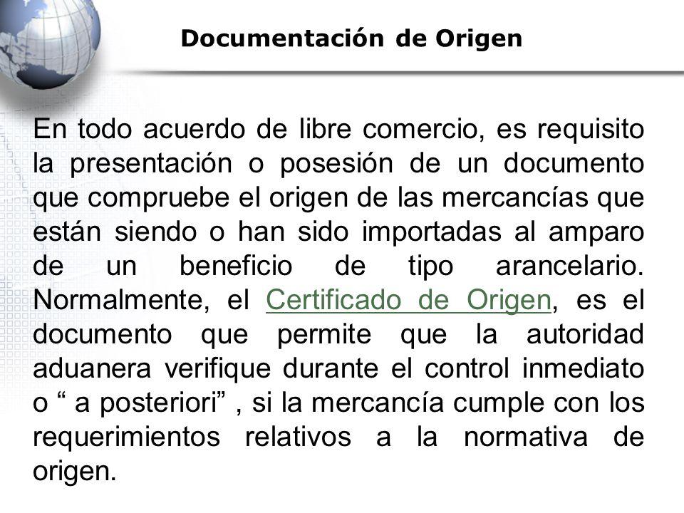 Documentación de Origen En todo acuerdo de libre comercio, es requisito la presentación o posesión de un documento que compruebe el origen de las mercancías que están siendo o han sido importadas al amparo de un beneficio de tipo arancelario.