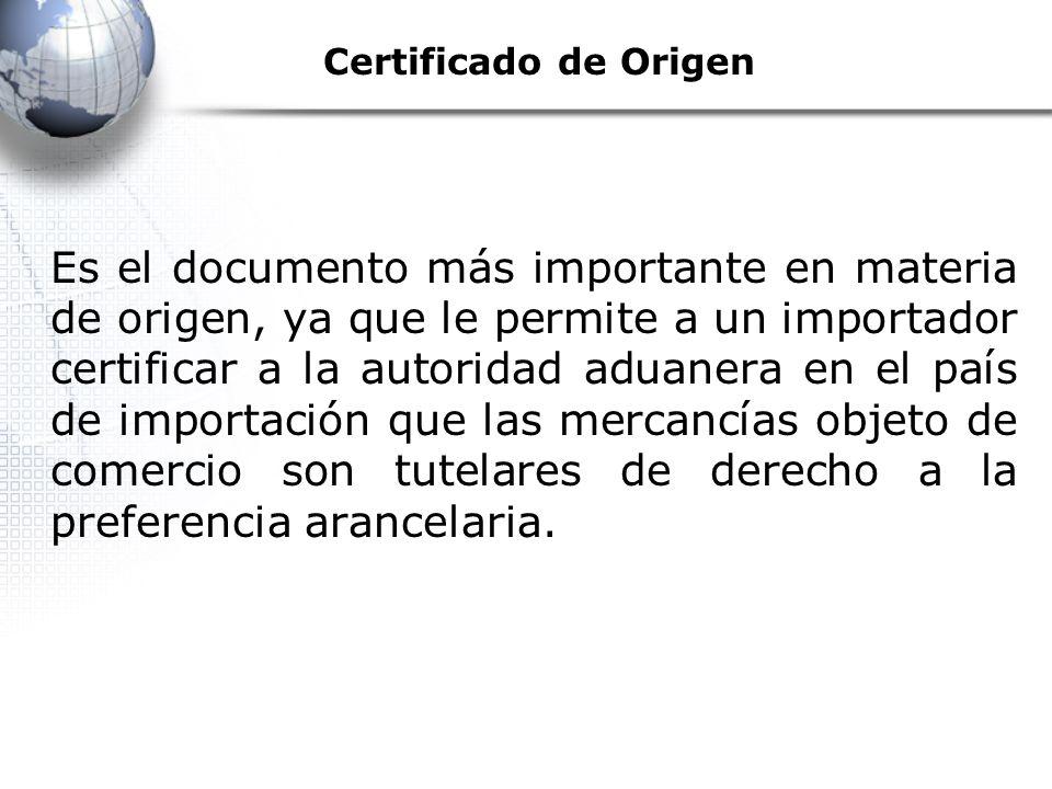Certificado de Origen Es el documento más importante en materia de origen, ya que le permite a un importador certificar a la autoridad aduanera en el país de importación que las mercancías objeto de comercio son tutelares de derecho a la preferencia arancelaria.