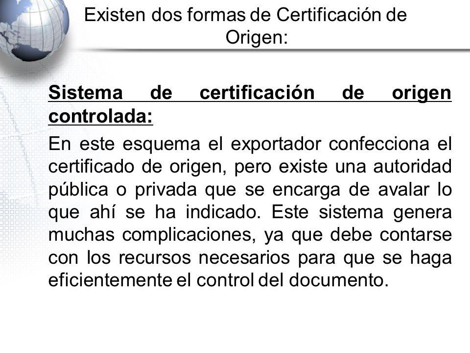 Existen dos formas de Certificación de Origen: Sistema de certificación de origen controlada: En este esquema el exportador confecciona el certificado de origen, pero existe una autoridad pública o privada que se encarga de avalar lo que ahí se ha indicado.