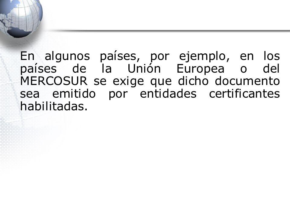 En algunos países, por ejemplo, en los países de la Unión Europea o del MERCOSUR se exige que dicho documento sea emitido por entidades certificantes