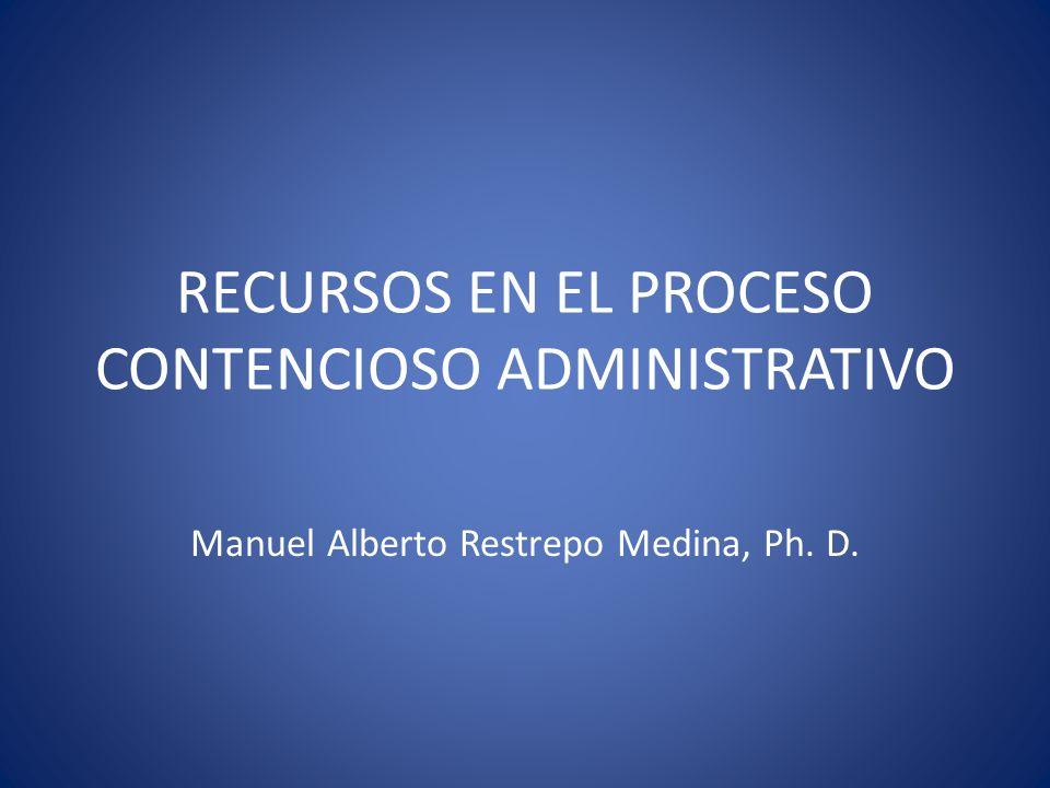 RECURSOS EN EL PROCESO CONTENCIOSO ADMINISTRATIVO Manuel Alberto Restrepo Medina, Ph. D.