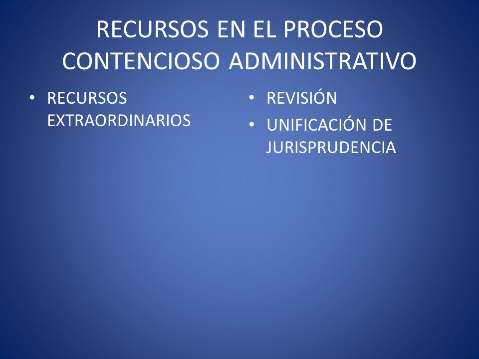 RECURSOS EN EL PROCESO CONTENCIOSO ADMINISTRATIVO RECURSOS EXTRAORDINARIOS REVISIÓN UNIFICACIÓN DE JURISPRUDENCIA