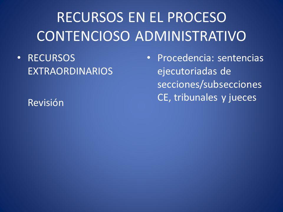 RECURSOS EN EL PROCESO CONTENCIOSO ADMINISTRATIVO RECURSOS EXTRAORDINARIOS Revisión Procedencia: sentencias ejecutoriadas de secciones/subsecciones CE