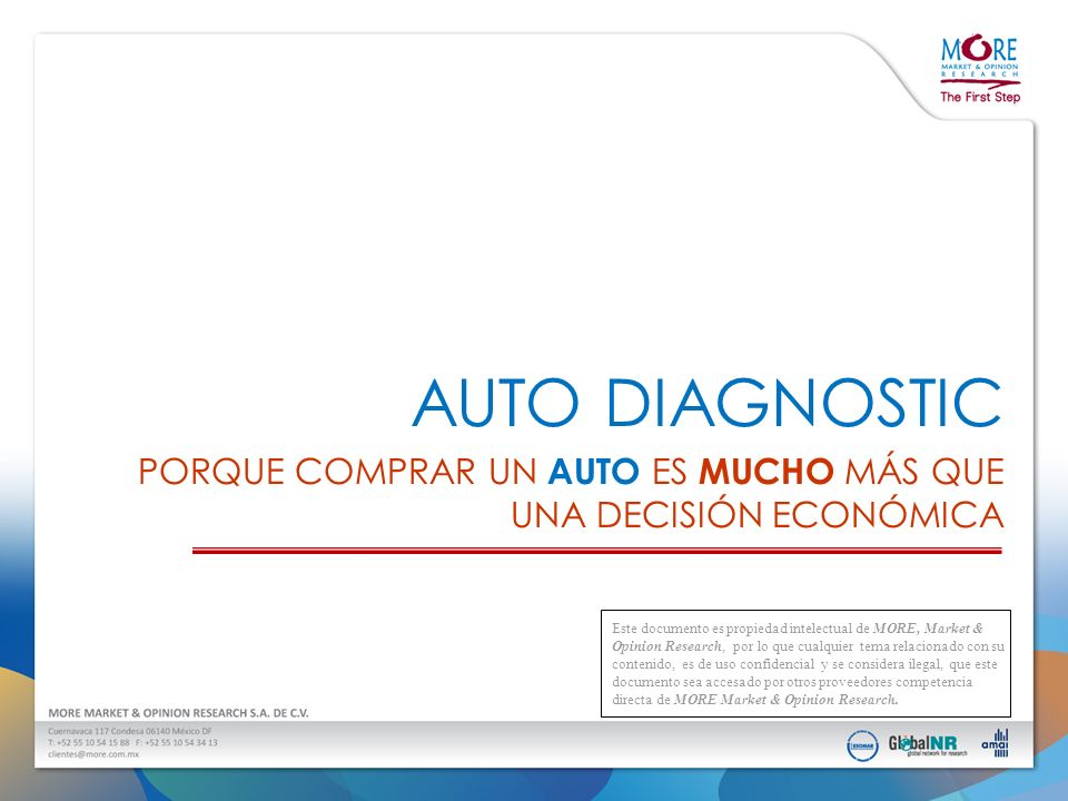 AUTO DIAGNOSTIC PORQUE COMPRAR UN AUTO ES MUCHO MÁS QUE UNA DECISIÓN ECONÓMICA Este documento es propiedad intelectual de MORE, Market & Opinion Resea