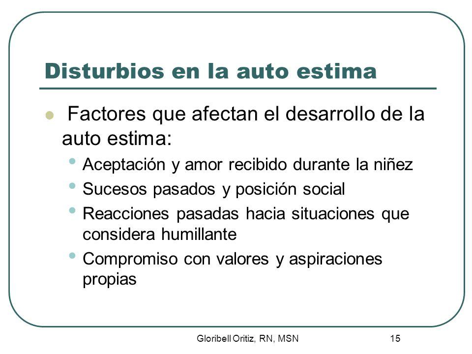 Gloribell Oritiz, RN, MSN 16 Disturbios en la auto estima Factores que contribuyen a bajar la auto estima en personas adultas: Pérdida de autonomía Disminución en la función sensorial Pérdida del trabajo Muerte de seres queridos