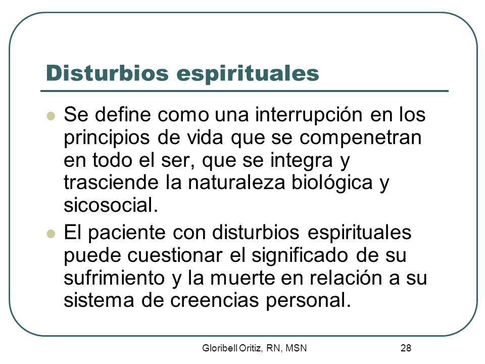 Gloribell Oritiz, RN, MSN 28 Disturbios espirituales Se define como una interrupción en los principios de vida que se compenetran en todo el ser, que se integra y trasciende la naturaleza biológica y sicosocial.