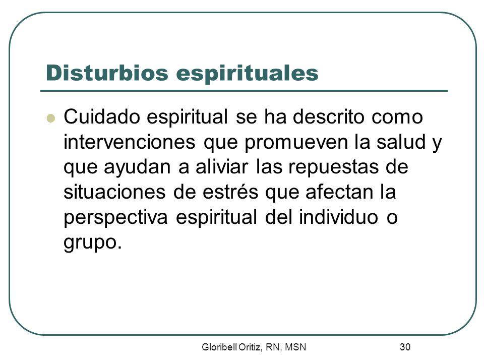 Gloribell Oritiz, RN, MSN 30 Disturbios espirituales Cuidado espiritual se ha descrito como intervenciones que promueven la salud y que ayudan a aliviar las repuestas de situaciones de estrés que afectan la perspectiva espiritual del individuo o grupo.