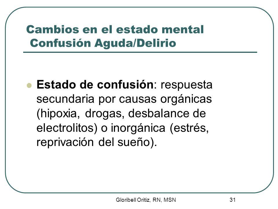Gloribell Oritiz, RN, MSN 31 Cambios en el estado mental Confusión Aguda/Delirio Estado de confusión: respuesta secundaria por causas orgánicas (hipoxia, drogas, desbalance de electrolitos) o inorgánica (estrés, reprivación del sueño).
