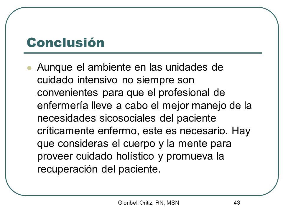Gloribell Oritiz, RN, MSN 43 Conclusión Aunque el ambiente en las unidades de cuidado intensivo no siempre son convenientes para que el profesional de enfermería lleve a cabo el mejor manejo de la necesidades sicosociales del paciente críticamente enfermo, este es necesario.