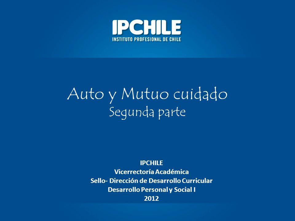 Auto y Mutuo cuidado Segunda parte IPCHILE Vicerrectoría Académica Sello- Dirección de Desarrollo Curricular Desarrollo Personal y Social I 2012
