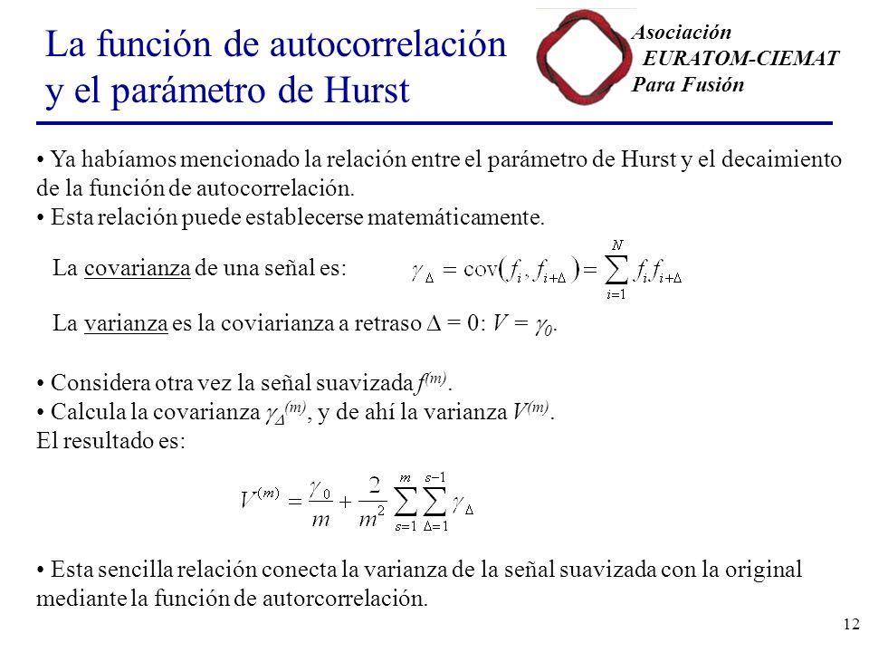 Asociación EURATOM-CIEMAT Para Fusión 12 La función de autocorrelación y el parámetro de Hurst Ya habíamos mencionado la relación entre el parámetro de Hurst y el decaimiento de la función de autocorrelación.