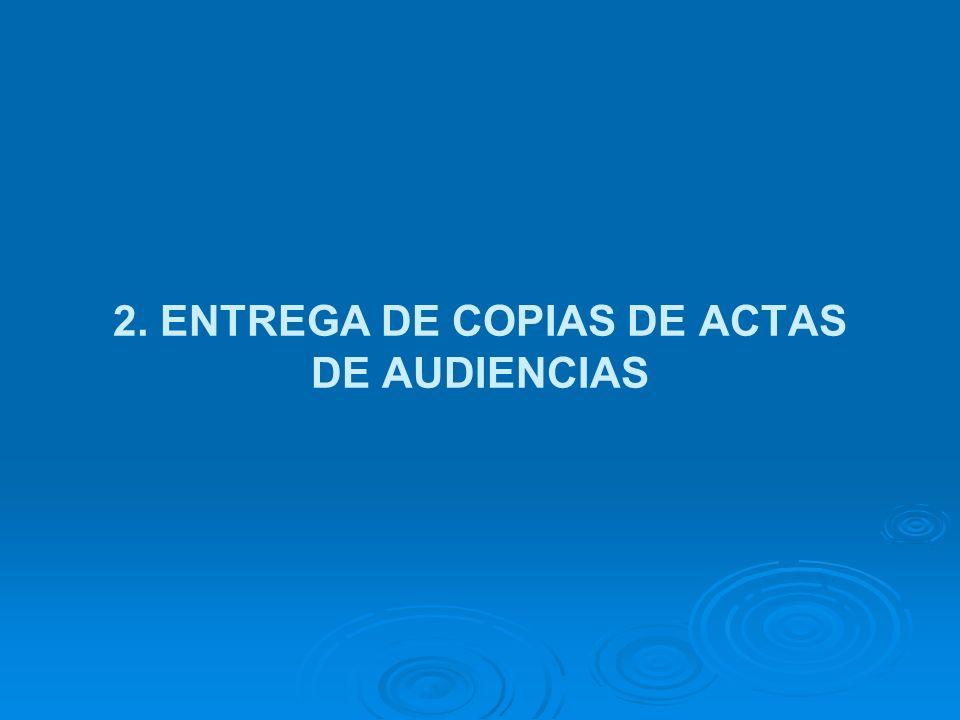 2. ENTREGA DE COPIAS DE ACTAS DE AUDIENCIAS