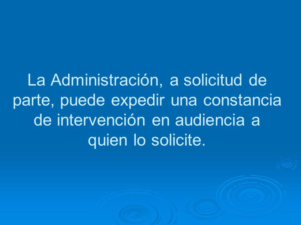 La Administración, a solicitud de parte, puede expedir una constancia de intervención en audiencia a quien lo solicite.