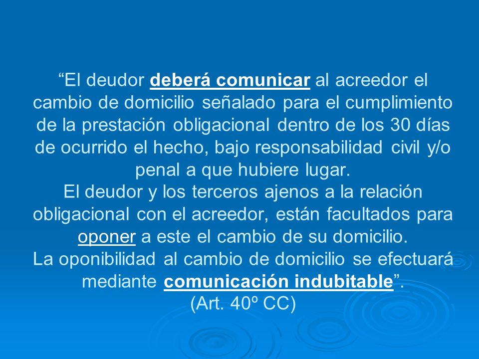 El deudor deberá comunicar al acreedor el cambio de domicilio señalado para el cumplimiento de la prestación obligacional dentro de los 30 días de ocu