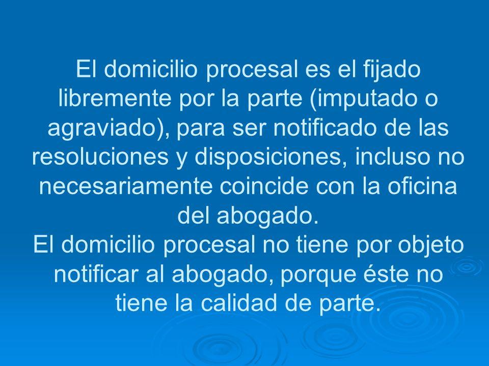 El domicilio procesal es el fijado libremente por la parte (imputado o agraviado), para ser notificado de las resoluciones y disposiciones, incluso no