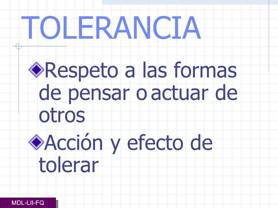 TOLERANCIA Respeto a las formas de pensar o actuar de otros Acción y efecto de tolerar MDL-LII-FQ