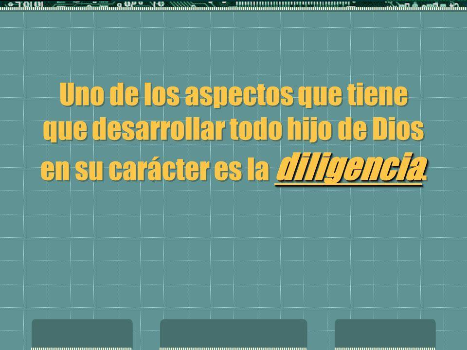 diligencia Uno de los aspectos que tiene que desarrollar todo hijo de Dios en su carácter es la diligencia.