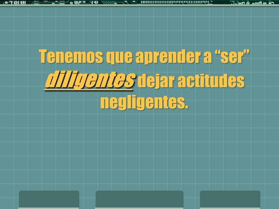 diligentes Tenemos que aprender a ser diligentes dejar actitudes negligentes.