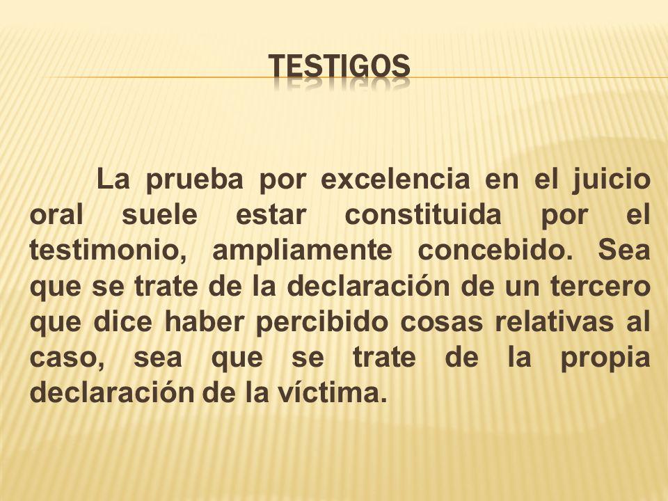 La prueba por excelencia en el juicio oral suele estar constituida por el testimonio, ampliamente concebido. Sea que se trate de la declaración de un