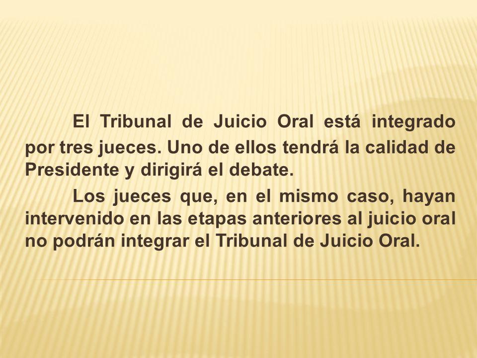El Tribunal de Juicio Oral está integrado por tres jueces. Uno de ellos tendrá la calidad de Presidente y dirigirá el debate. Los jueces que, en el mi