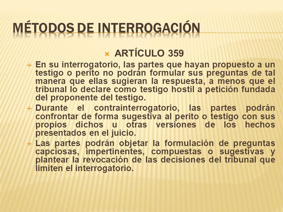 ARTÍCULO 359 En su interrogatorio, las partes que hayan propuesto a un testigo o perito no podrán formular sus preguntas de tal manera que ellas sugieran la respuesta, a menos que el tribunal lo declare como testigo hostil a petición fundada del proponente del testigo.
