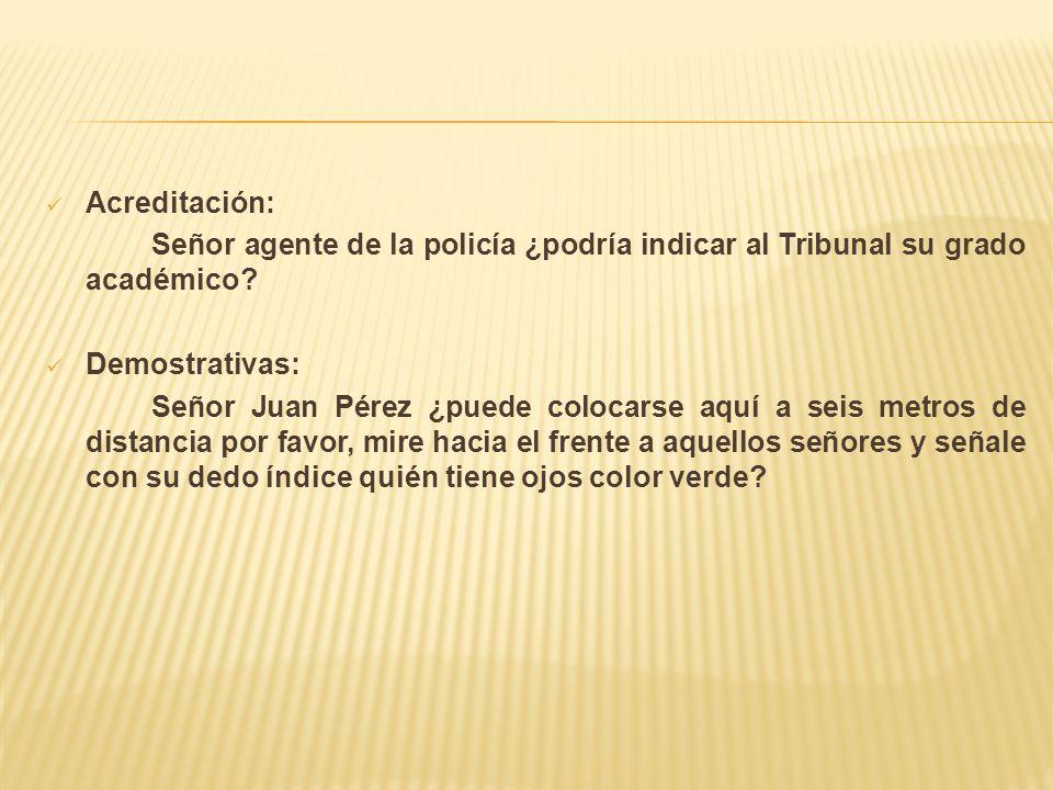 Acreditación: Señor agente de la policía ¿podría indicar al Tribunal su grado académico? Demostrativas: Señor Juan Pérez ¿puede colocarse aquí a seis