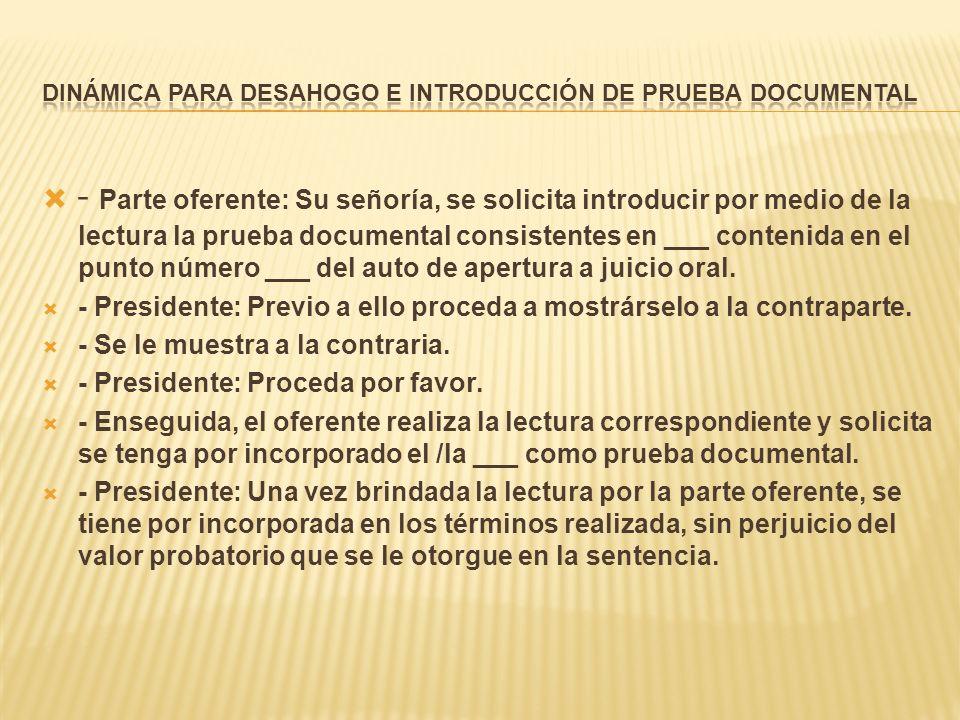 - Parte oferente: Su señoría, se solicita introducir por medio de la lectura la prueba documental consistentes en ___ contenida en el punto número ___ del auto de apertura a juicio oral.