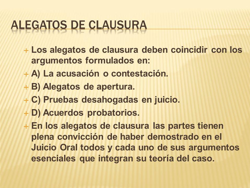 Los alegatos de clausura deben coincidir con los argumentos formulados en: A) La acusación o contestación. B) Alegatos de apertura. C) Pruebas desahog