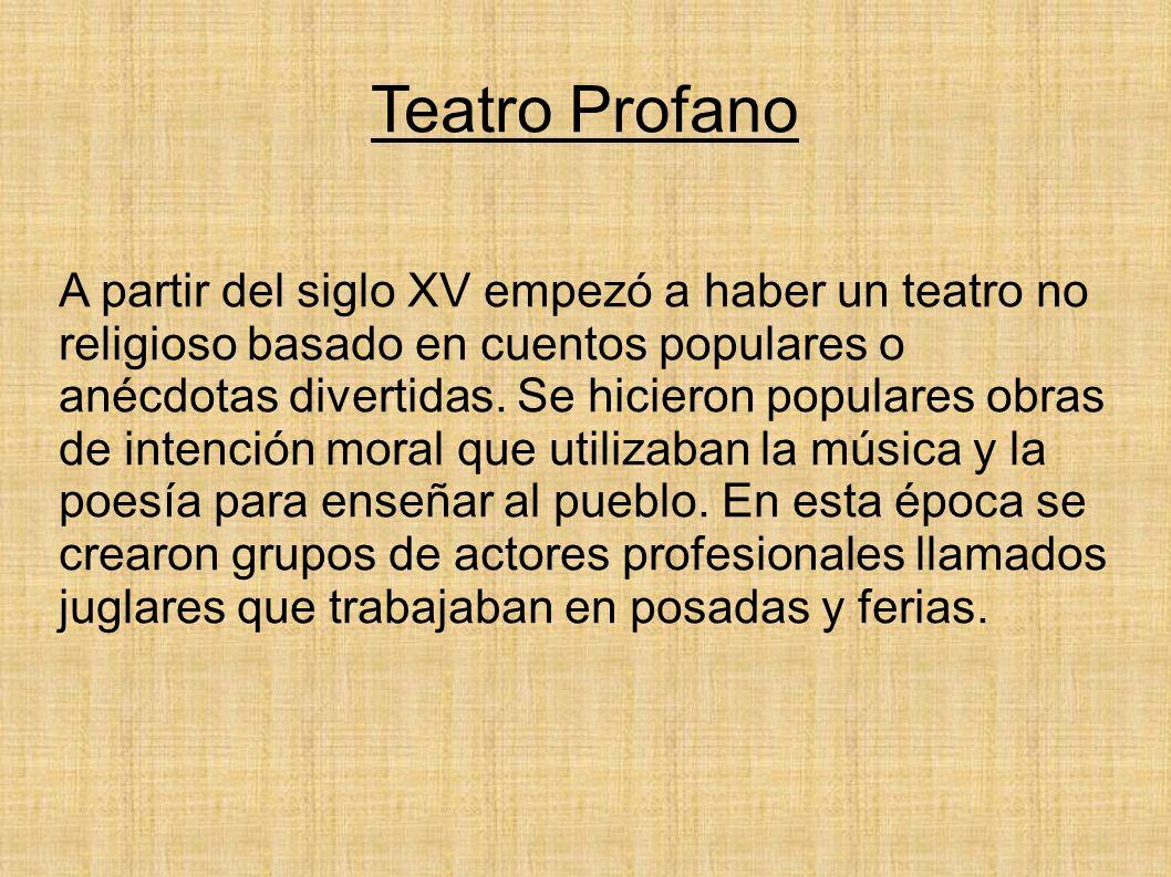 Teatro Profano A partir del siglo XV empezó a haber un teatro no religioso basado en cuentos populares o anécdotas divertidas. Se hicieron populares o