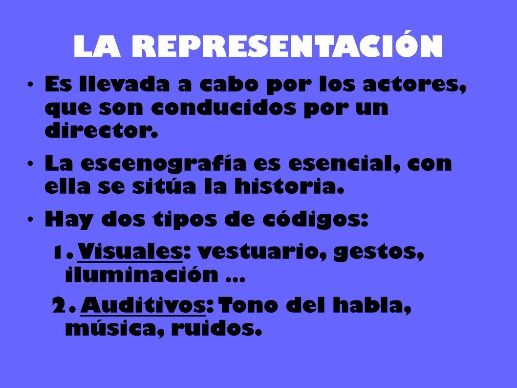 LA REPRESENTACIÓN Es llevada a cabo por los actores, que son conducidos por un director. La escenografía es esencial, con ella se sitúa la historia. H