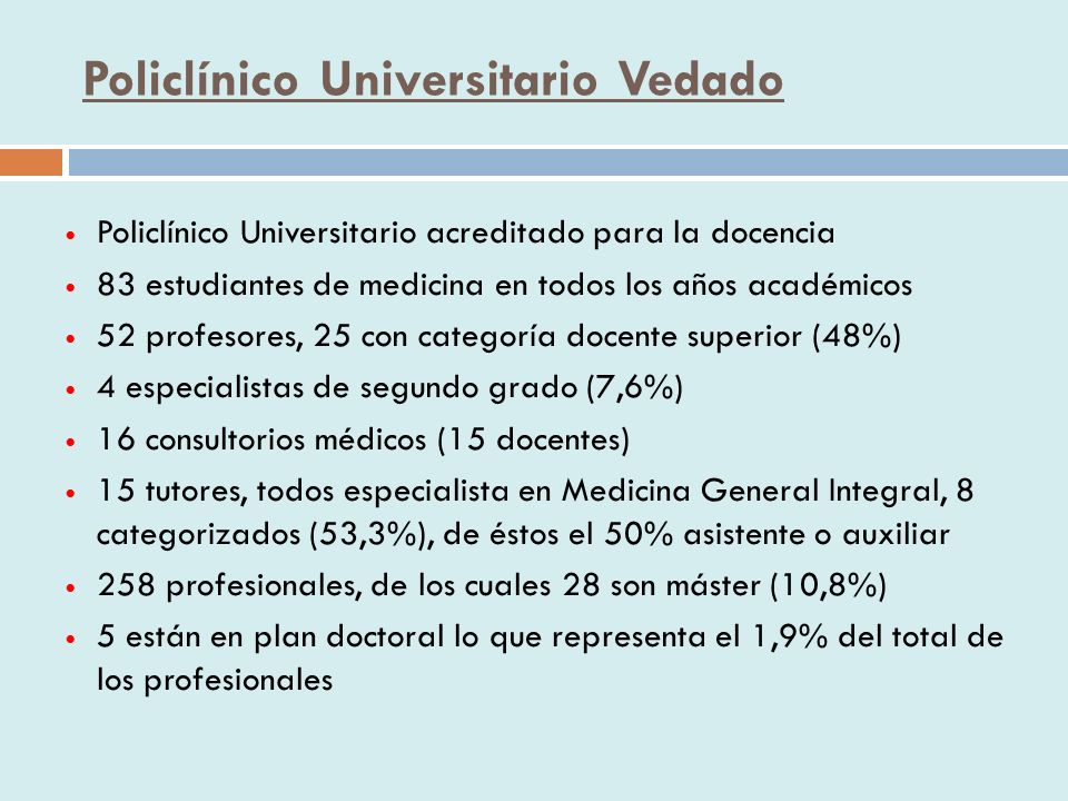 Policlínico Universitario Vedado Policlínico Universitario acreditado para la docencia 83 estudiantes de medicina en todos los años académicos 52 profesores, 25 con categoría docente superior (48%) 4 especialistas de segundo grado (7,6%) 16 consultorios médicos (15 docentes) 15 tutores, todos especialista en Medicina General Integral, 8 categorizados (53,3%), de éstos el 50% asistente o auxiliar 258 profesionales, de los cuales 28 son máster (10,8%) 5 están en plan doctoral lo que representa el 1,9% del total de los profesionales
