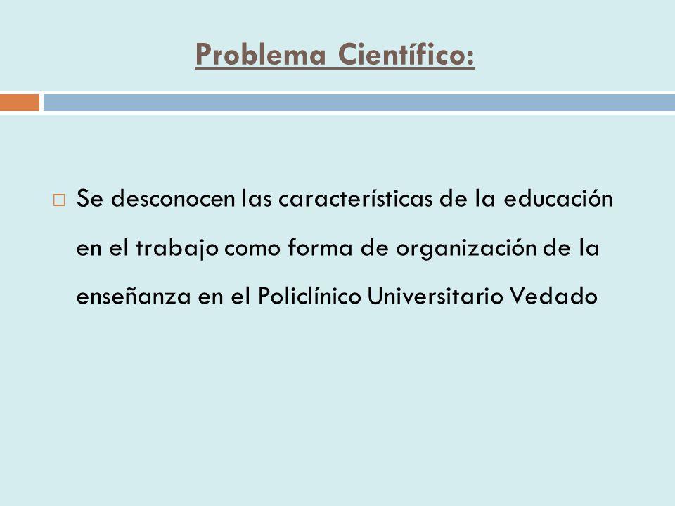 Objetivo Caracterizar la Educación en el Trabajo como forma de organización de la enseñanza en el Policlínico Universitario Vedado del municipio Plaza de la Revolución.