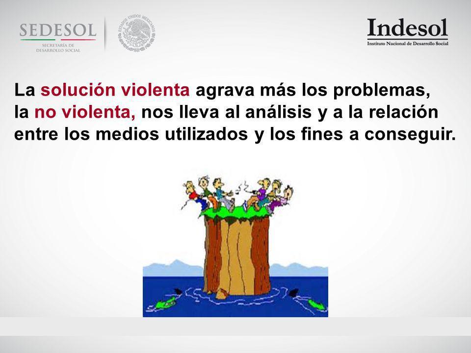 La solución violenta agrava más los problemas, la no violenta, nos lleva al análisis y a la relación entre los medios utilizados y los fines a conseguir.