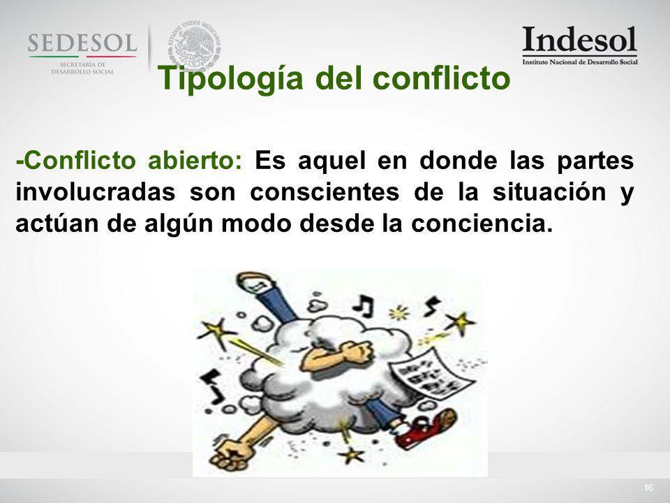 16 -Conflicto abierto: Es aquel en donde las partes involucradas son conscientes de la situación y actúan de algún modo desde la conciencia.