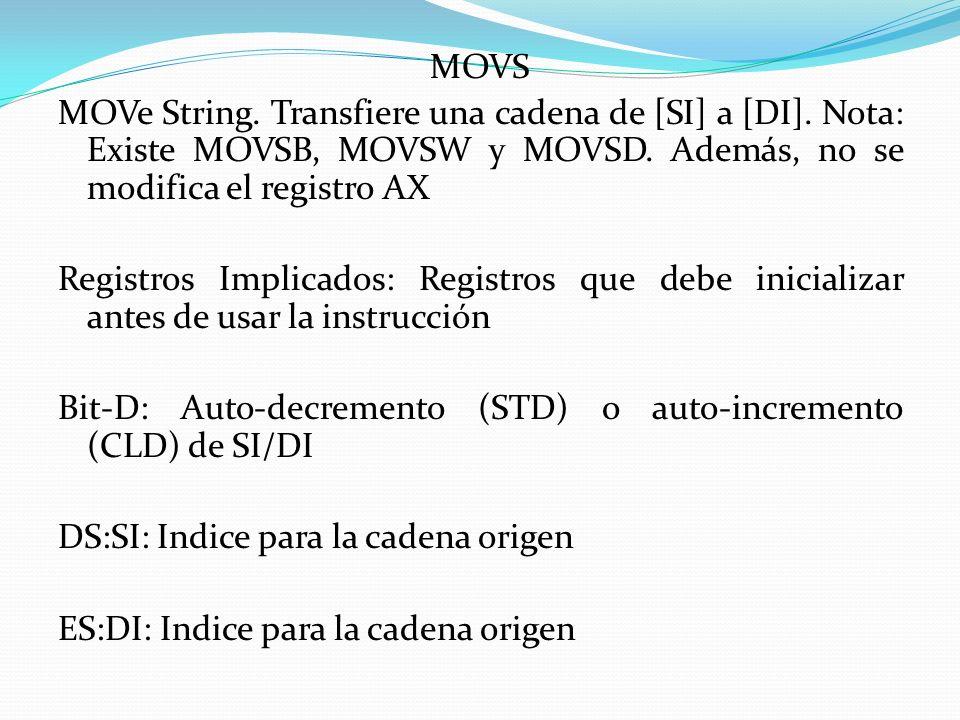 MOVS MOVe String. Transfiere una cadena de [SI] a [DI]. Nota: Existe MOVSB, MOVSW y MOVSD. Además, no se modifica el registro AX Registros Implicados: