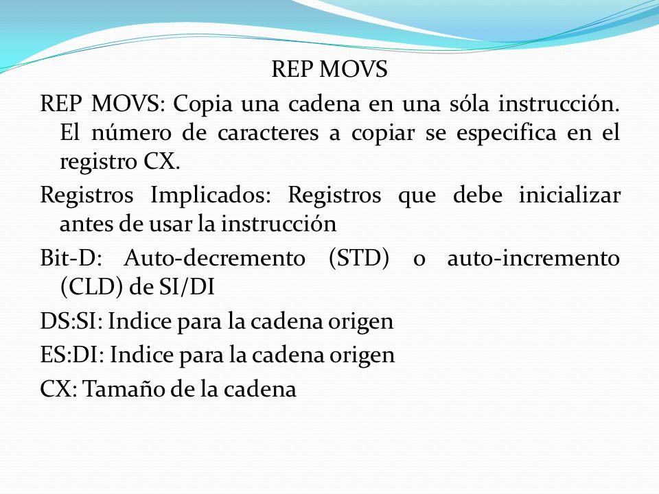 REP MOVS REP MOVS: Copia una cadena en una sóla instrucción. El número de caracteres a copiar se especifica en el registro CX. Registros Implicados: R
