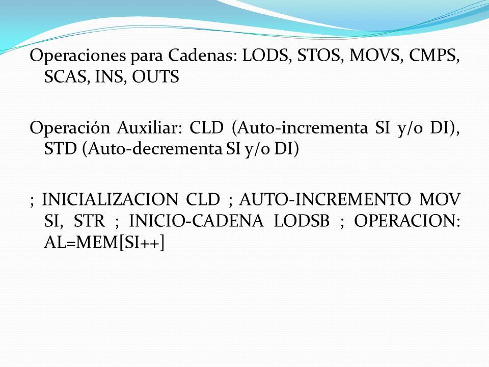 Operaciones para Cadenas: LODS, STOS, MOVS, CMPS, SCAS, INS, OUTS Operación Auxiliar: CLD (Auto-incrementa SI y/o DI), STD (Auto-decrementa SI y/o DI) ; INICIALIZACION CLD ; AUTO-INCREMENTO MOV SI, STR ; INICIO-CADENA LODSB ; OPERACION: AL=MEM[SI++]