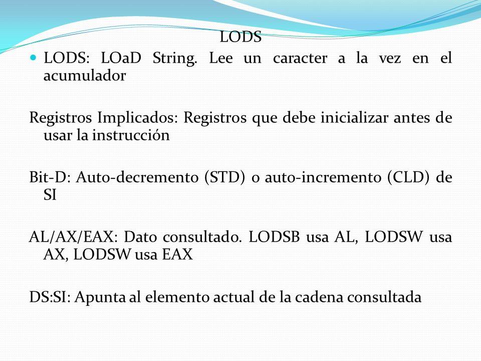 LODS LODS: LOaD String. Lee un caracter a la vez en el acumulador Registros Implicados: Registros que debe inicializar antes de usar la instrucción Bi