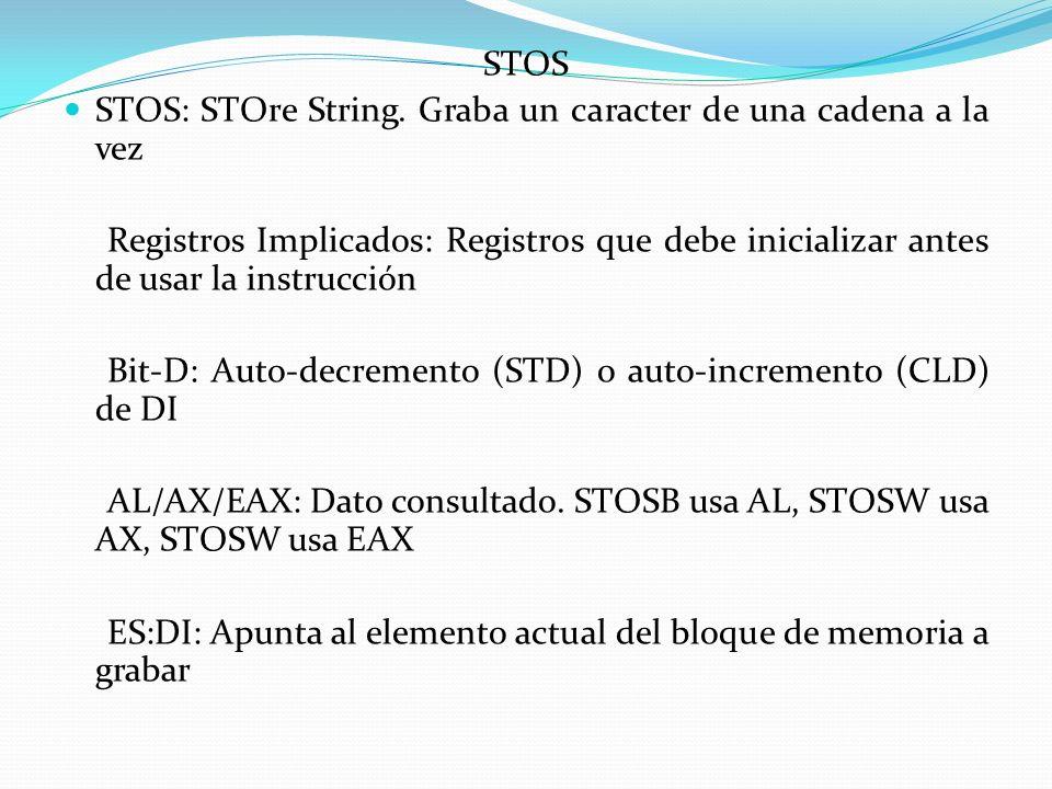 STOS STOS: STOre String. Graba un caracter de una cadena a la vez Registros Implicados: Registros que debe inicializar antes de usar la instrucción Bi