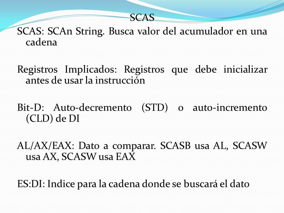 SCAS SCAS: SCAn String. Busca valor del acumulador en una cadena Registros Implicados: Registros que debe inicializar antes de usar la instrucción Bit