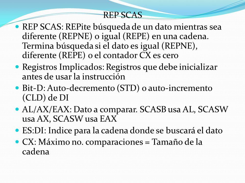 REP SCAS REP SCAS: REPite búsqueda de un dato mientras sea diferente (REPNE) o igual (REPE) en una cadena.