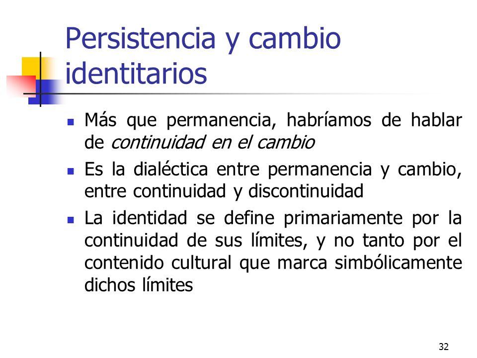32 Persistencia y cambio identitarios Más que permanencia, habríamos de hablar de continuidad en el cambio Es la dialéctica entre permanencia y cambio