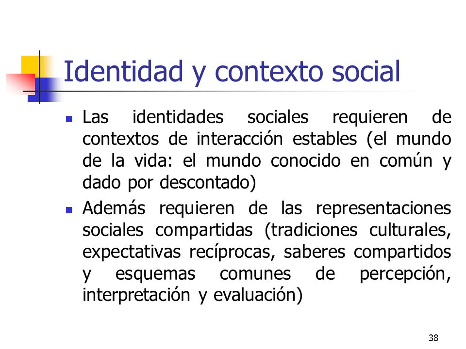38 Identidad y contexto social Las identidades sociales requieren de contextos de interacción estables (el mundo de la vida: el mundo conocido en comú