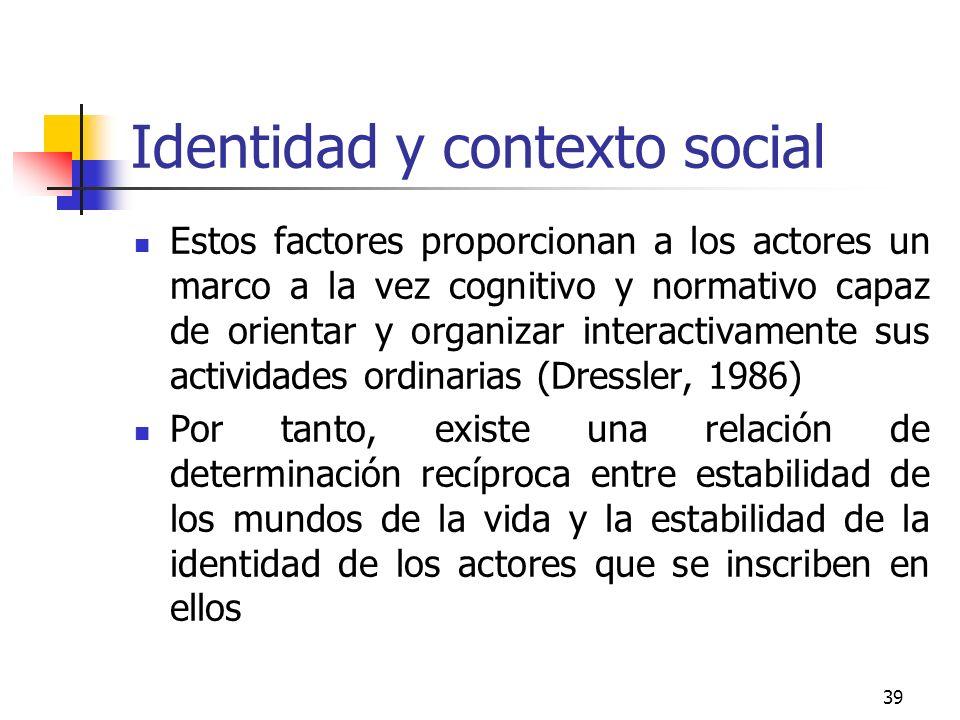 39 Identidad y contexto social Estos factores proporcionan a los actores un marco a la vez cognitivo y normativo capaz de orientar y organizar interac